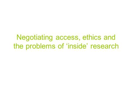 Negotiating access, ethics and the problems of 'inside' research.