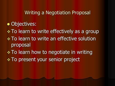 Writing a Negotiation Proposal Objectives: Objectives:  To learn to write effectively as a group  To learn to write an effective solution proposal 