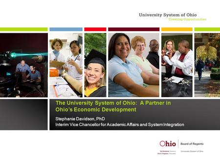 The University System of Ohio: A Partner in Ohio's Economic Development Stephanie Davidson, PhD Interim Vice Chancellor for Academic Affairs and System.