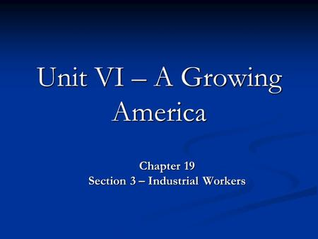Unit VI – A Growing America Chapter 19 Section 3 – Industrial Workers.