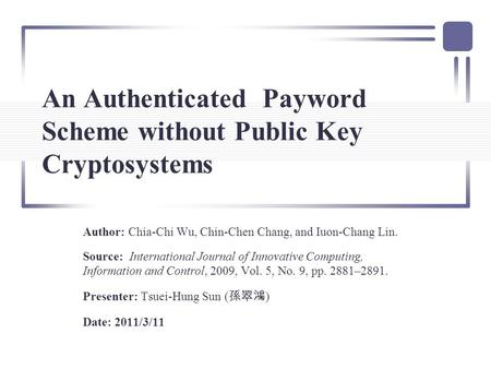 An Authenticated Payword Scheme without Public Key Cryptosystems Author: Chia-Chi Wu, Chin-Chen Chang, and Iuon-Chang Lin. Source: International Journal.
