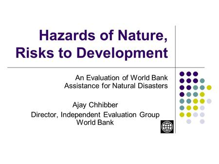 Hazards of Nature, Risks to Development An Evaluation of World Bank Assistance for Natural Disasters Ajay Chhibber Director, Independent Evaluation Group.