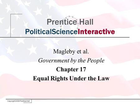 Copyright 2006 Prentice Hall Prentice Hall PoliticalScienceInteractive Magleby et al. Government by the People Chapter 17 Equal Rights Under the Law.