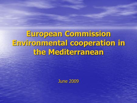 European Commission Environmental cooperation in the Mediterranean June 2009.