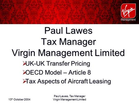 13 th October 2004 Paul Lawes, Tax Manager Virgin Management Limited Paul Lawes Tax Manager Virgin Management Limited  UK-UK Transfer Pricing  OECD Model.