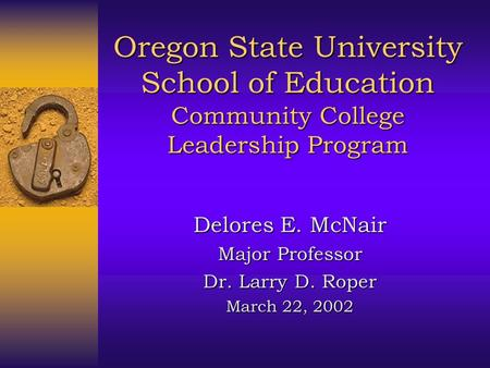 Oregon State University School of Education Community College Leadership Program Delores E. McNair Major Professor Dr. Larry D. Roper March 22, 2002.