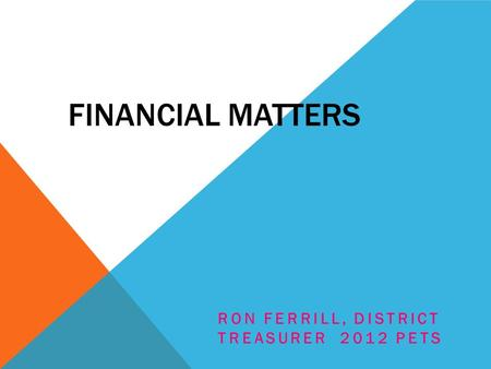 FINANCIAL MATTERS RON FERRILL, DISTRICT TREASURER 2012 PETS.