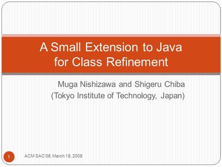Muga Nishizawa and Shigeru Chiba (Tokyo Institute of Technology, Japan) 1 A Small Extension to Java for Class Refinement ACM SAC'08, March 18, 2008.