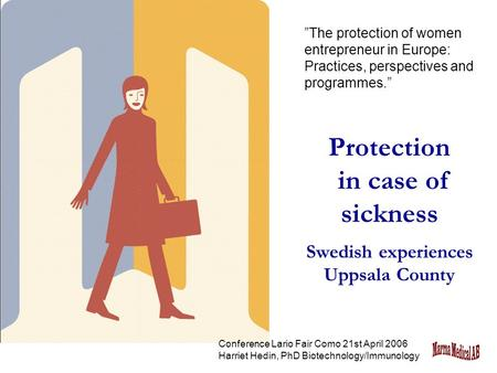 "Protection in case of sickness Swedish experiences Uppsala County ""The protection of women entrepreneur in Europe: Practices, perspectives and programmes."""