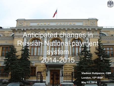 Anticipated changes in Russian National payment system 2014-2015 Vladimir Kulipanov, CBR London, 15 th IRSF May 13, 2014.