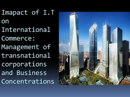 Imapact of I.T on International Commerce: Management of transnational corporations and Business Concentrations.