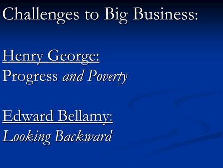 Challenges to Big Business: Henry George: Progress and Poverty Edward Bellamy: Looking Backward.