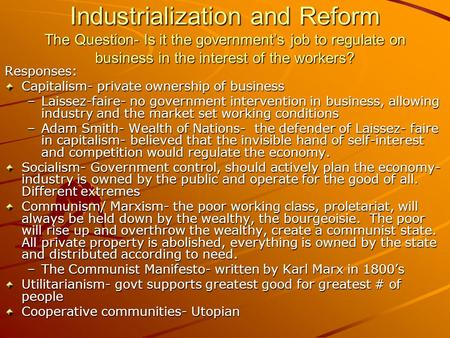 Industrialization and Reform The Question- Is it the government's job to regulate on business in the interest of the workers? Responses: Capitalism- private.