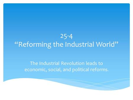 "25-4 ""Reforming the Industrial World"" The Industrial Revolution leads to economic, social, and political reforms."