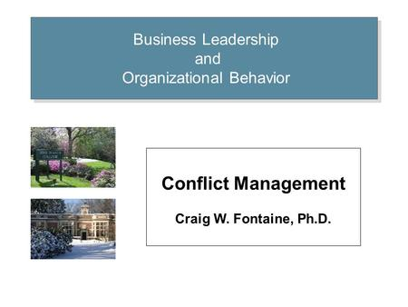 Business Leadership and Organizational Behavior Conflict Management Craig W. Fontaine, Ph.D.