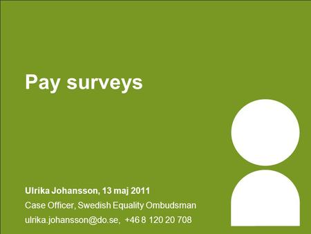 Pay surveys Ulrika Johansson, 13 maj 2011 Case Officer, Swedish Equality Ombudsman +46 8 120 20 708.