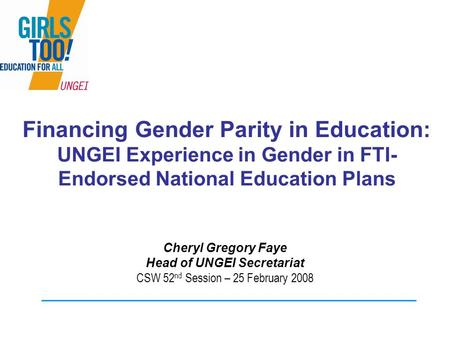 Financing Gender Parity in Education: UNGEI Experience in Gender in FTI- Endorsed National Education Plans Cheryl Gregory Faye Head of UNGEI Secretariat.