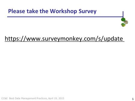 CC&E Best Data Management Practices, April 19, 2015 Please take the Workshop Survey https://www.surveymonkey.com/s/update 1.