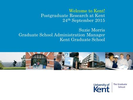 Welcome to Kent! Postgraduate Research at Kent 24 th September 2015 Suzie Morris Graduate School Administration Manager Kent Graduate School The Graduate.