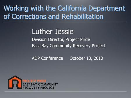 Luther Jessie Division Director, Project Pride East Bay Community Recovery Project ADP Conference October 13, 2010 Working with the California Department.