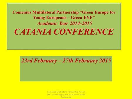 "Comenius Multilateral Partnership ""Green Europe for Young Europeans – Green EYE"" Academic Year 2014-2015 CATANIA CONFERENCE 23rd February – 27th February."