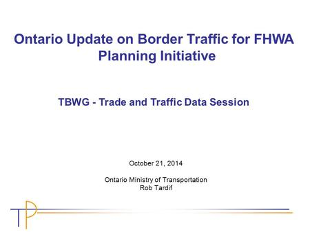 October 21, 2014 Ontario Ministry of Transportation Rob Tardif Ontario Update on Border Traffic for FHWA Planning Initiative TBWG - Trade and Traffic Data.