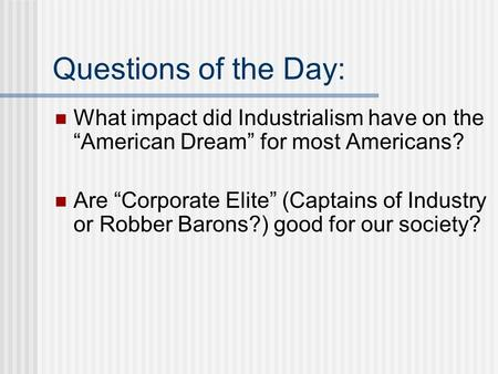 "Questions of the Day: What impact did Industrialism have on the ""American Dream"" for most Americans? Are ""Corporate Elite"" (Captains of Industry or Robber."