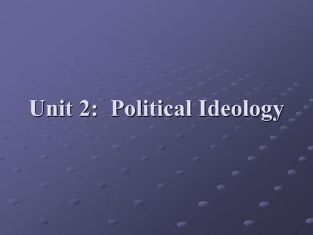 Unit 2: Political Ideology. Political Ideology One's basic beliefs about power, political values, and the role of government Comes from your economical,