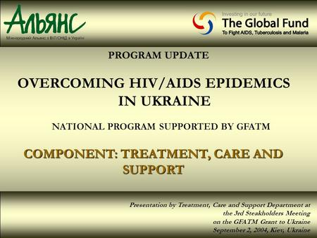 PROGRAM UPDATE OVERCOMING HIV/AIDS EPIDEMICS IN UKRAINE NATIONAL PROGRAM SUPPORTED BY GFATM COMPONENT: TREATMENT, CARE AND SUPPORT Presentation by Treatment,