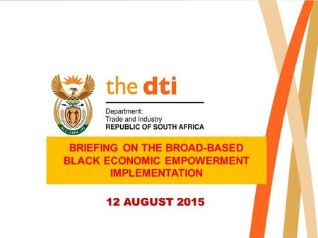 BRIEFING ON THE BROAD-BASED BLACK ECONOMIC EMPOWERMENT IMPLEMENTATION 12 AUGUST 2015.