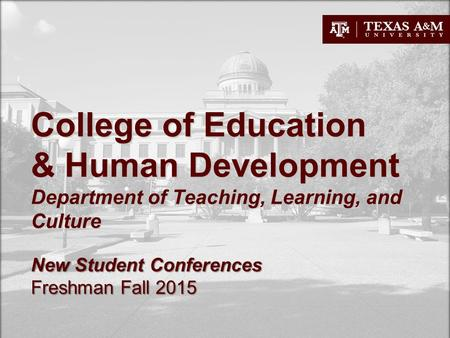 College of Education & Human Development Department of Teaching, Learning, and Culture New Student Conferences Freshman Fall 2015.
