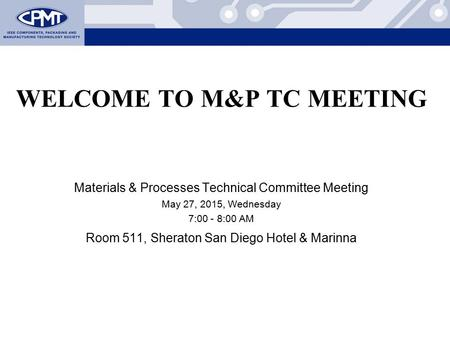 WELCOME TO M&P TC MEETING Materials & Processes Technical Committee Meeting May 27, 2015, Wednesday 7:00 - 8:00 AM Room 511, Sheraton San Diego Hotel &