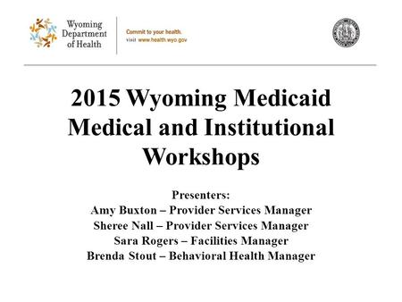 2015 Wyoming Medicaid Medical and Institutional Workshops Presenters: Amy Buxton – Provider Services Manager Sheree Nall – Provider Services Manager Sara.