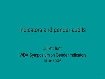 1 Indicators and gender audits Juliet Hunt IWDA Symposium on Gender Indicators 15 June 2006.