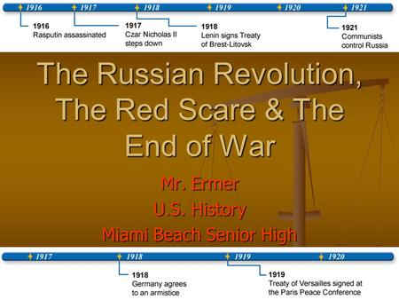 The Russian Revolution, The Red Scare & The End of War Mr. Ermer U.S. History Miami Beach Senior High.