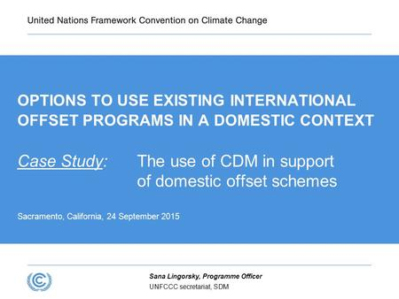OPTIONS TO USE EXISTING INTERNATIONAL OFFSET PROGRAMS IN A DOMESTIC CONTEXT Case Study: The use of CDM in support of domestic offset schemes Sacramento,