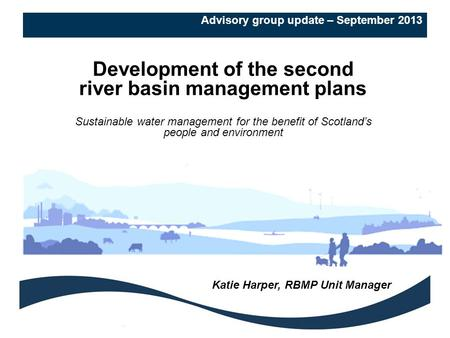 Advisory group update – September 2013 Development of the second river basin management plans Sustainable water management for the benefit of Scotland's.