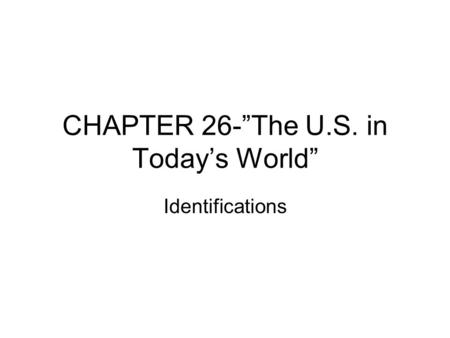 "CHAPTER 26-""The U.S. in Today's World"" Identifications."
