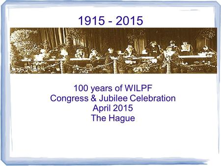 1915 - 2015 100 years of WILPF Congress & Jubilee Celebration April 2015 The Hague.