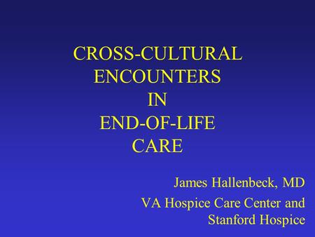 CROSS-CULTURAL ENCOUNTERS IN END-OF-LIFE CARE James Hallenbeck, MD VA Hospice Care Center and Stanford Hospice.