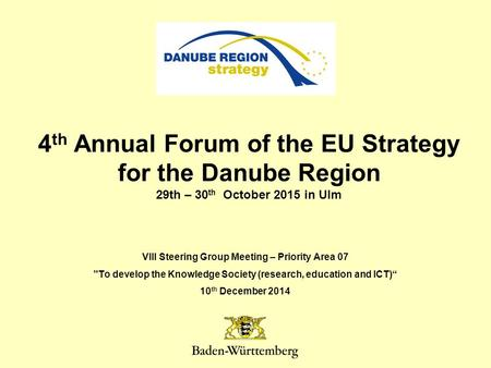 4 th Annual Forum of the EU Strategy for the Danube Region 29th – 30 th October 2015 in Ulm VIII Steering Group Meeting – Priority Area 07 To develop.