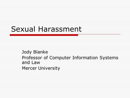 Sexual Harassment Jody Blanke Professor of Computer Information Systems and Law Mercer University.