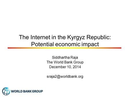 The Internet in the Kyrgyz Republic: Potential economic impact Siddhartha Raja The World Bank Group December 10, 2014