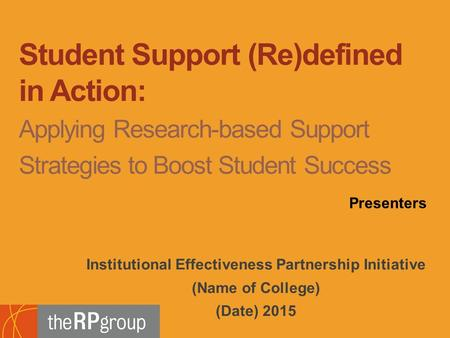 Institutional Effectiveness Partnership Initiative (Name of College) (Date) 2015 Student Support (Re)defined in Action: Applying Research-based Support.