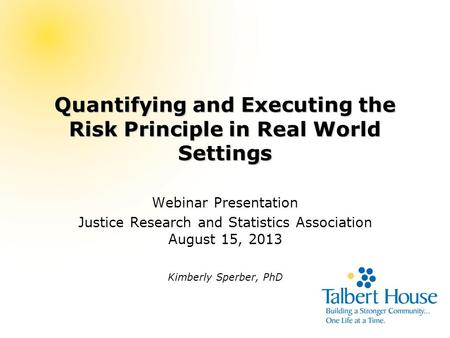 Quantifying and Executing the Risk Principle in Real World Settings Webinar Presentation Justice Research and Statistics Association August 15, 2013 Kimberly.