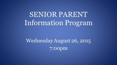 SENIOR PARENT Information Program Wednesday August 26, 2015 7:00pm.