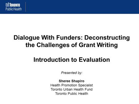 Dialogue With Funders: Deconstructing the Challenges of Grant Writing Introduction to Evaluation Presented by: Sheree Shapiro Health Promotion Specialist.