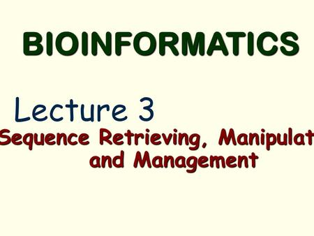 Sequence Retrieving, Manipulation and Management BIOINFORMATICS Lecture 3.