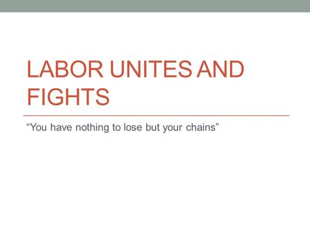 "LABOR UNITES AND FIGHTS ""You have nothing to lose but your chains"""