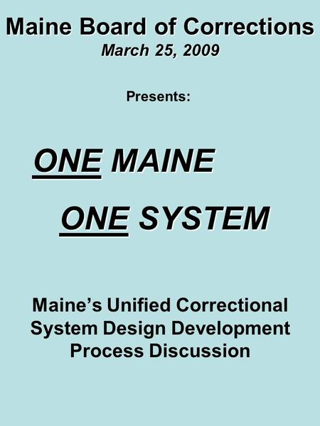 Maine Board of Corrections March 25, 2009 Maine's Unified Correctional System Design Development Process Discussion Presents: ONE MAINE ONE MAINE ONE SYSTEM.